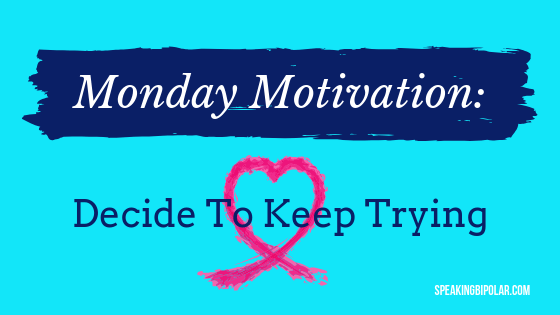 Having a chronic or mental illness doesn't have to keep you down. Make the decision to keep trying, maintain hope, and cherish the good days. Read this post for more motivation. | #MondayMotivation #Inspiration #SpeakingBipolar #MentalIllness