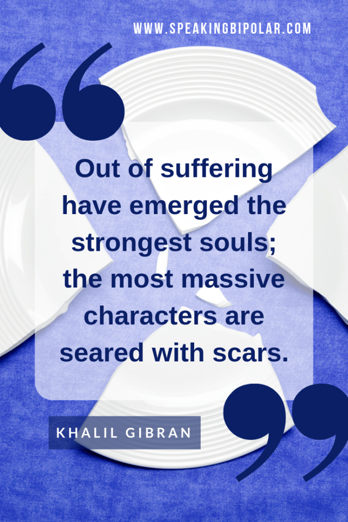 Quote: Out of suffering have emerged the strongest souls; the most massive characters are seared with scars. by Khalil Gibran | Do you ever feel broken? Does it seem like your illness has left you shattered? Read how the art of Kintsugi can inspire you to heal your broken pieces. | #bipolar #chronicillness #livingwithillness #SpeakingBipolar