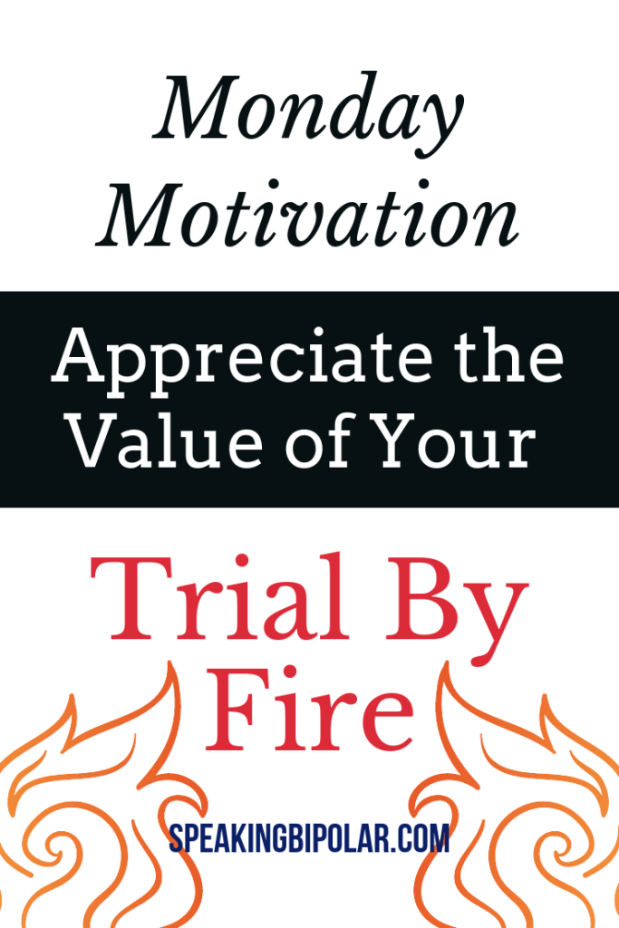 What was your last serious trial? What did you learn from it? Is there a way to appreciate the value of a trial by fire? Read more. | #MondayMotivation #TrialbyFire #PersonalDevelopment #SpeakingBipolar