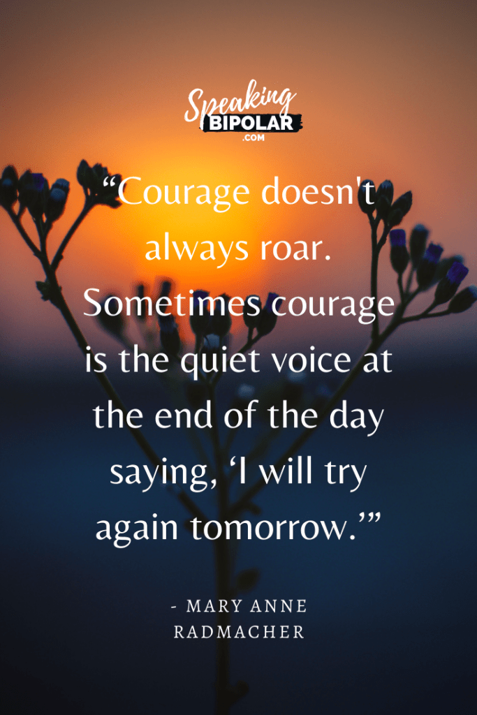 """Courage doesn't always roar. Sometimes courage is the quiet voice at the end of the day saying, 'I will try again tomorrow.'"" by Mary Anne Radmacher 