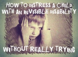 How to distress a child with an invisible disability without really trying