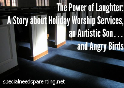 The Power of Laughter: A Story about Holiday Worship Services, an Autistic Son… and Angry Birds - specialneedsparenting.net