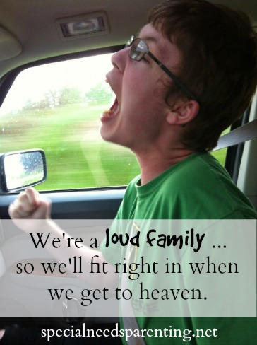We're a loud family ...  so we'll fit right in when we get to heaven.