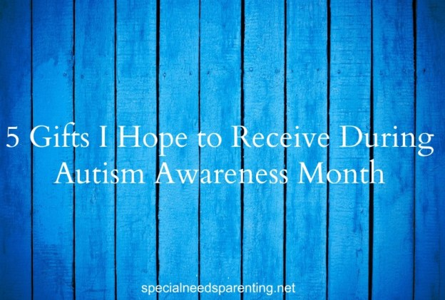 Even with all this autism awareness, I still feel like we have so far to go. Here are 5 gifts I hope to receive this April - specialneedsparenting.net