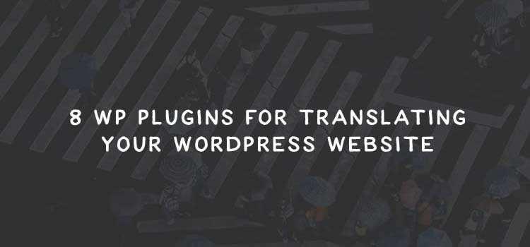 8 WordPress Plugins for Translating Your WordPress Website