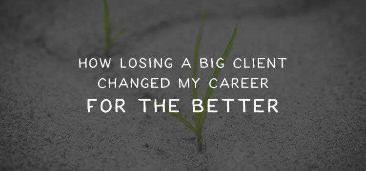 How Losing a Big Client Changed My Career for the Better