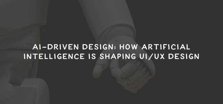 AI-Driven Design: How Artificial Intelligence is Shaping UI/UX Design
