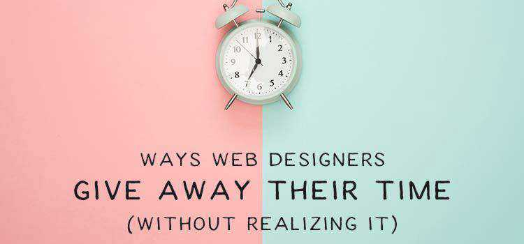 Ways Web Designers Give Away Their Time (Without Realizing It)