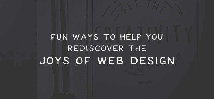 Fun Ways to Help You Rediscover the Joys of Web Design