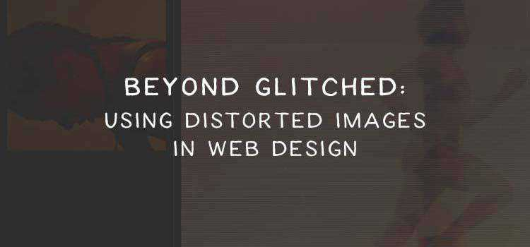Beyond Glitched: Using Distorted Images in Web Design