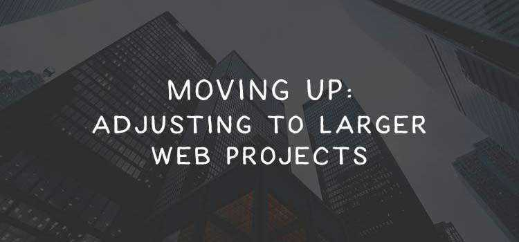 Moving Up: Adjusting to Larger Web Projects