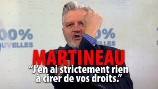 """MARTINEAU: """"J'EN AI STRICTEMENT RIEN À FOUTRE DE VOS DROITS"""""""