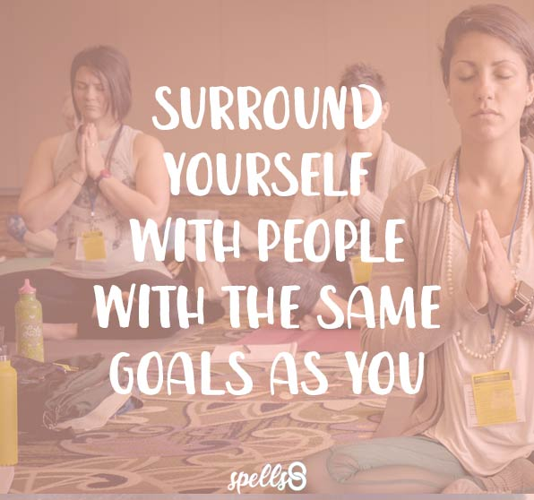 Surround yourself with people with the same goals as you. Spells8