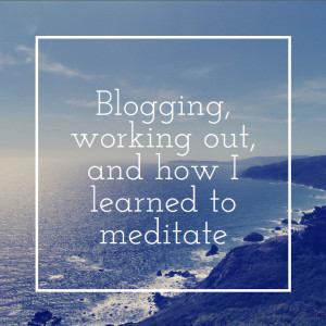 Blogging, working out, and how I learned to meditate