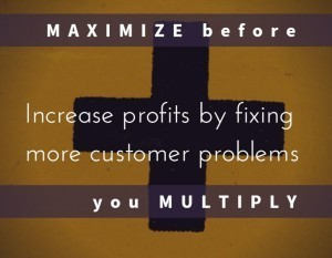 Increase profits by fixing more customer problems