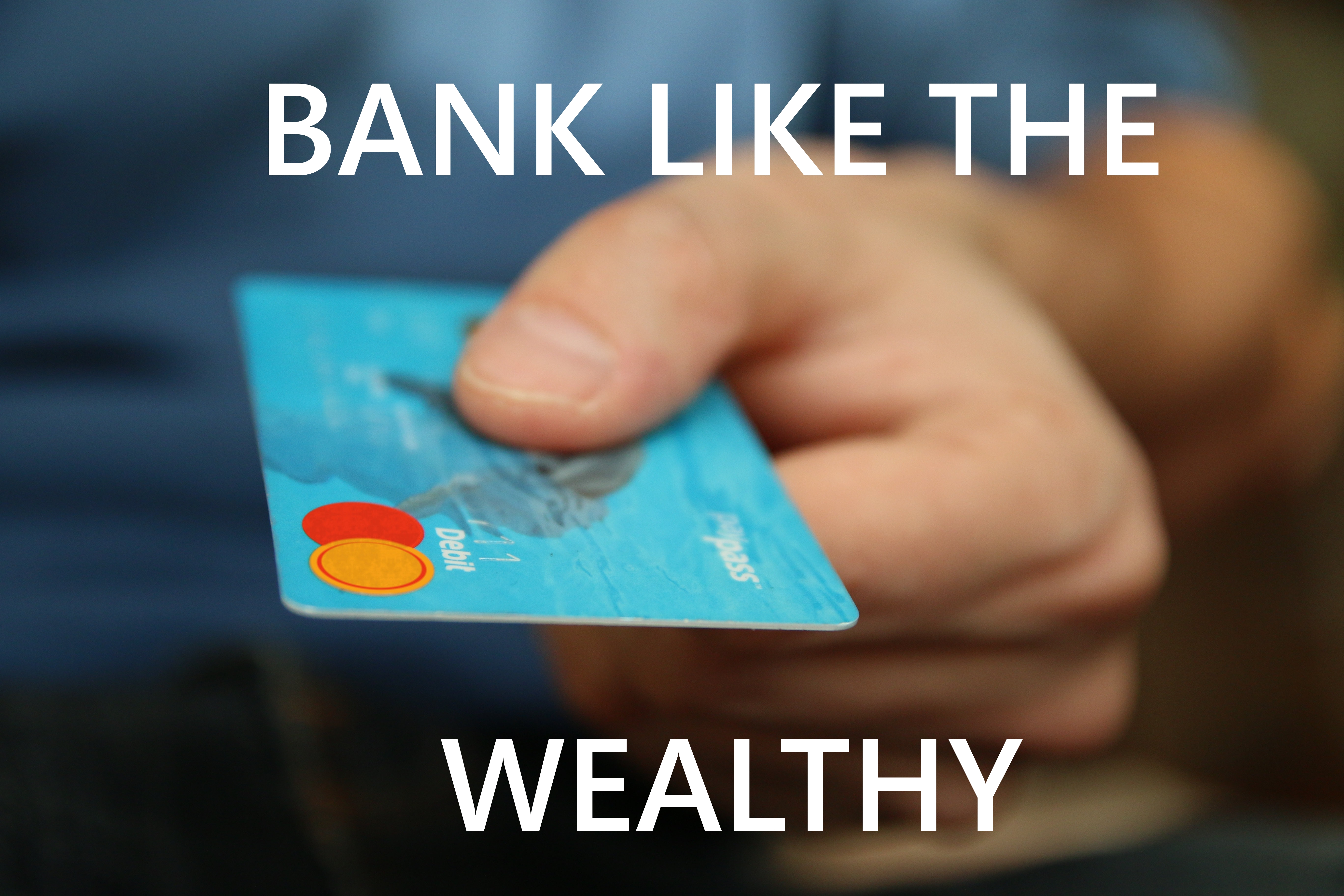 Bank Like the Wealthy, it Saves Money!