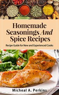 HOMEMADE SEASONINGS AND SPICE RECIPES: Over 150 Recipes to Spice up Your Meals