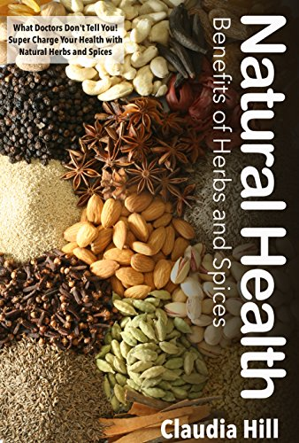 Herbs and Spices: Natural Health Benefits – What Doctors Don't Tell You! Super Charge Your Health with Natural Herbs and Spices (Herbal Remedies! The Complete … Health and Wellness Using Herbs and Spices)