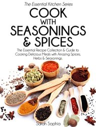 Cook With Seasonings and Spices: The Essential Recipe Collection & Guide to Cooking Delicious Meals with Amazing Spices, Herbs, & Seasonings (Essential Kitchen Series Book 22)