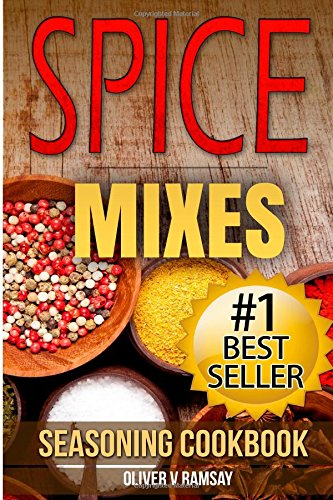 Spice Mixes: Seasoning Cookbook: The Definitive Guide to Mixing Herbs & Spices to Make Amazing Mixes and Seasonings