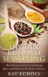 DIY Dry Rub and Seasoning: The Ultimate Guide to Combining Spices and Herbs for the Perfect Mixture