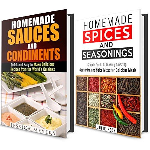 Spices, Seasoning and Sauces Box Set: Simple Guide to Making Amazing World Famous Seasonings, Spice Mixes and Sauces for Delicious Meals (Sauces, Condiments and Herbs Recipes Cookbook)