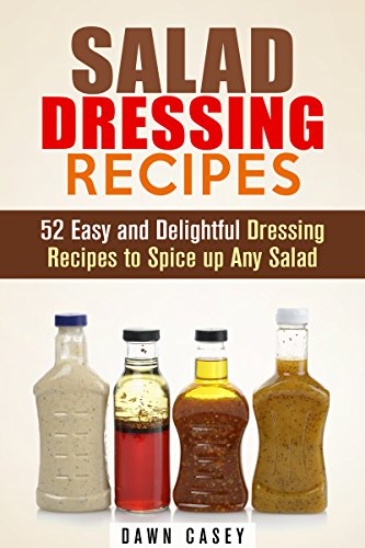 Salad Dressing Recipes: 52 Easy and Delightful Dressing Recipes to Spice up Any Salad (Vegetarian & Weight Loss)