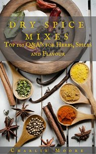 Dry Spice Mixes: Top 101 Q&A's for Herbs, Spices and Flavour [A Spices and Seasoning and Herbs Cookbook] (Charlie's 101 Q&A's)