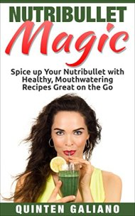 Nutribullet Magic: Spice up Your Nutribullet with Healthy, Mouthwatering Recipes Great on the Go