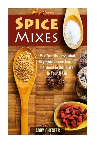 Spice Mixes: Mix Your Own Essential Dry Spices From Around the World to Add Flavor to Your Meals