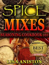 SPICE MIXES AND SEASONINGS: Spice Mixes: Seasoning Cookbook 101 (Spice mixes, spice mix recipes, spice mix seasoning cookbook)