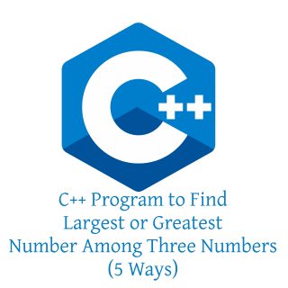C++ Program to Find Largest or Greatest Number Among Three Numbers (5 Ways)