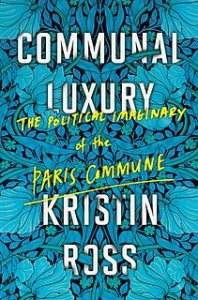 Communal Luxury: The Political Imaginary of the Paris Commune by Kristin Ross