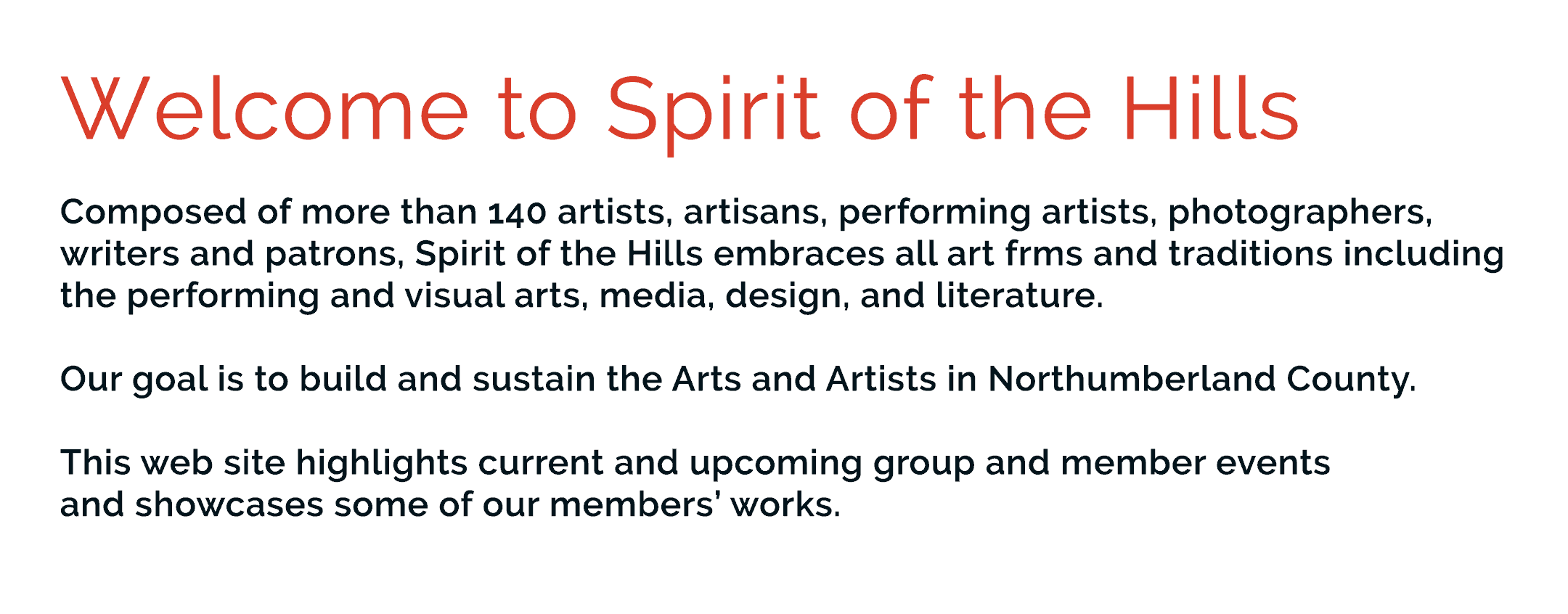 Welcome to Spirit of the Hills. Composed of more than 140 artists, artisans, performing artists, photographers, writers and patrons, Spirit of the Hills embraces all art forms and traditions including the performing and visual arts, media, design, and literature.  Our goal is to build and sustain the Arts and Artists in Northumberland County.  This web site highlights current and upcoming group and member events  and showcases some of our members' works.