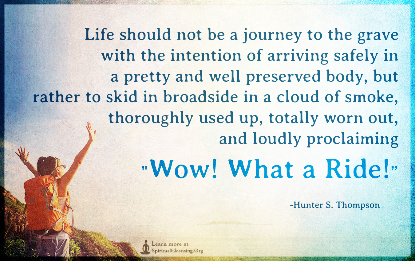 """Image result for """"Life should not be a journey to the grave with the intention of arriving safely in a pretty and well preserved body, but rather to skid in broadside in a cloud of smoke, thoroughly used up, totally worn out, and loudly proclaiming """"Wow! What a Ride!"""""""