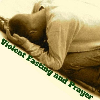 Violent Fasting and Prayer