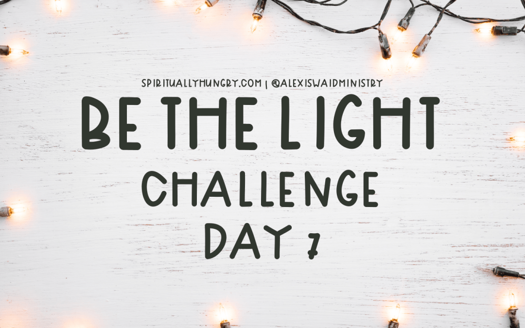 Be The Light Challenge Day 7 | Spiritually Hungry Challenges | Women's Bible Studies