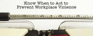 Know When to Act to Prevent Workplace Violence