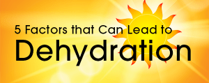5 Factors that Can Lead to Dehydration