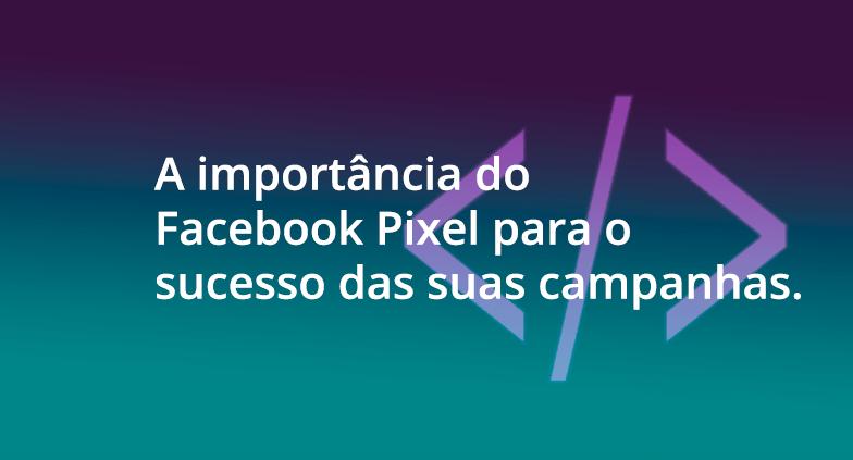 A importância do Pixel do Facebook para o sucesso das suas campanhas