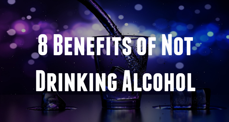 8 Benefits of Not Drinking Alcohol