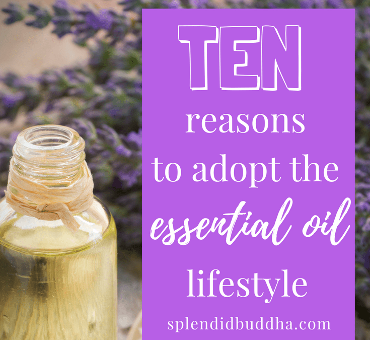 Ten reasons to adopt the essential oil lifestyle