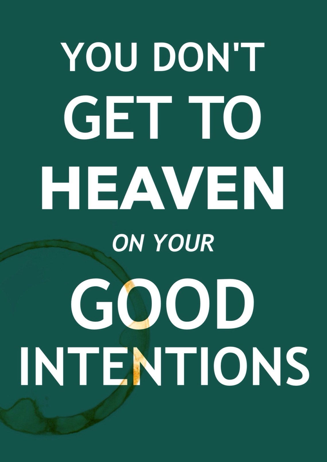 You Don't Get to Heaven on Your Good Intentions