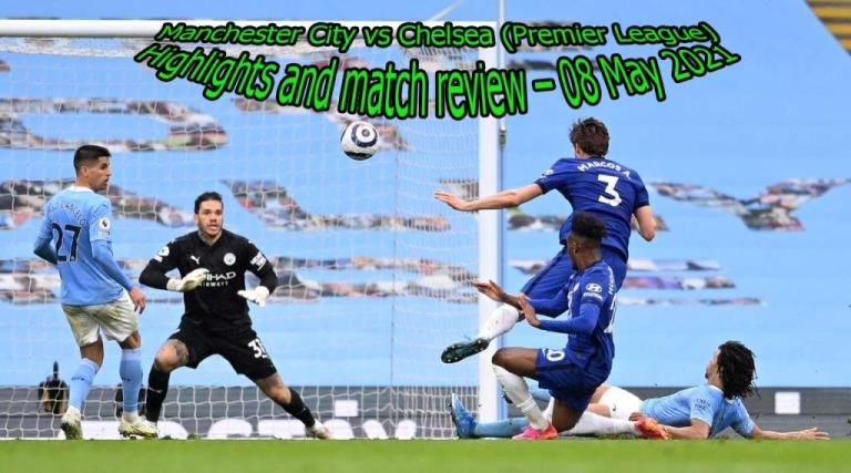 Manchester City vs Chelsea (Premier League) Highlights and match review – 08 May 2021