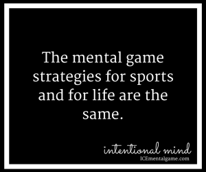 The mental game strategies for sports and for life are the same.