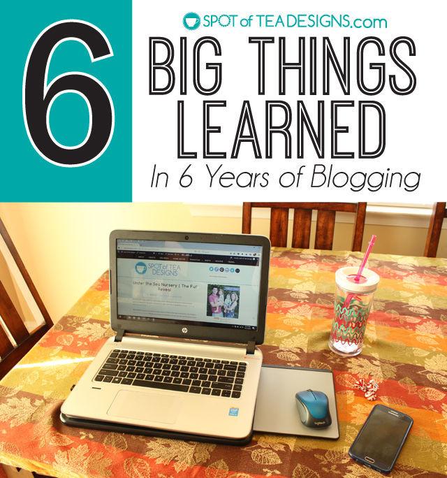 6 big things learned in 6 years of blogging. #bloggingtips | spotofteadesigns.com