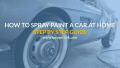 How To Spray Paint A Car: Step By Step Guide To Do It At Home