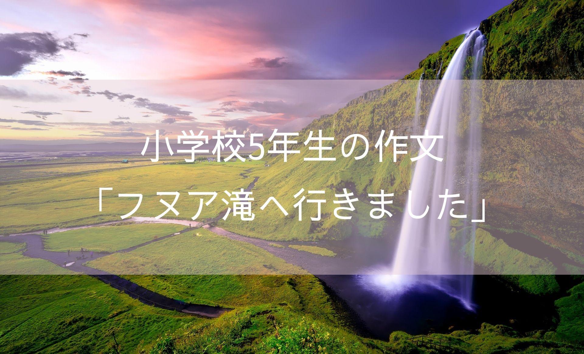 小学校5年生の作文「フヌア滝へ行きました」 (1)
