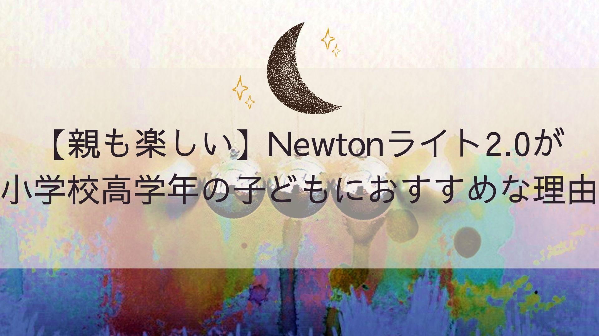 【親も楽しい】Newtonライト2.0が小学校高学年の子どもにおすすめな理由