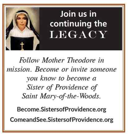 Join us in continuing the legacy Follow Mother Theodore in mission. Become or invite someone you know to become a Sister of Providence of Saint Mary-of-the-Woods. Become.SistersofProvidence.org ComeandSee.SistersofProvidence.org